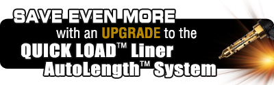 Save even more with an upgrade to the Quick Load Liner Autolength System